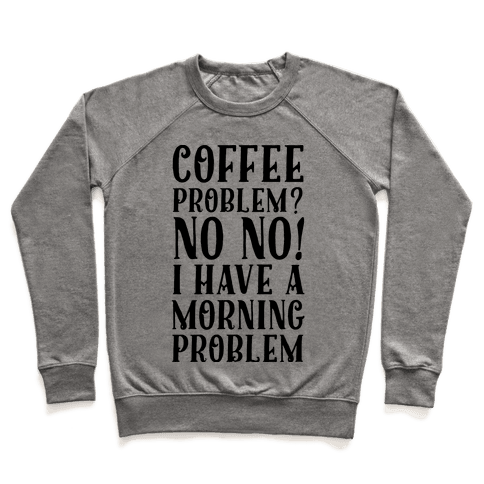 Coffee Problem? No No! I Have a Morning Problem Pullover