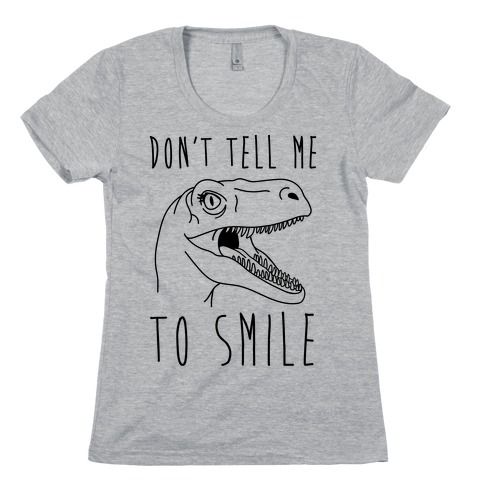 Don't Tell Me To Smile Dino Womens T-Shirt