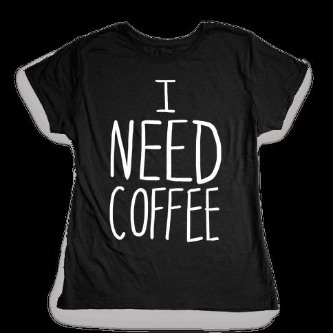 I Need Coffee Womens T-Shirt