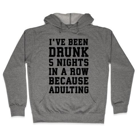 I've Been Drunk 5 Nights In A Row Because Adulting Hooded Sweatshirt