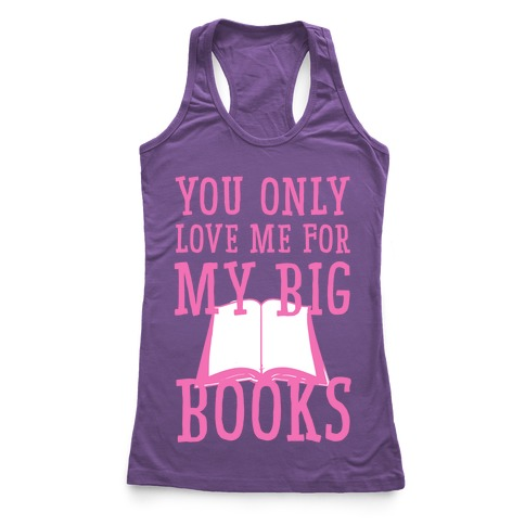 You Only Love Me For My Big Books Racerback Tank Top