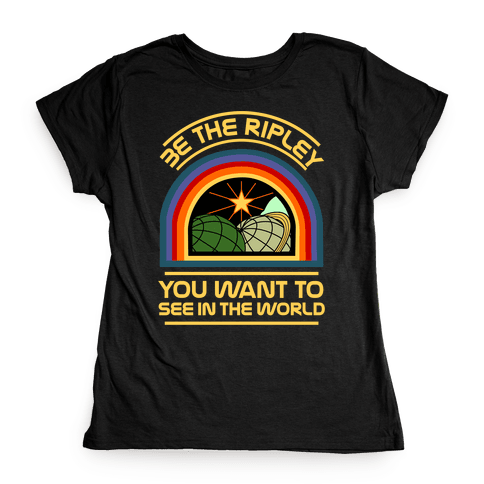 Be the Ripley You Want to See in the World Womens T-Shirt