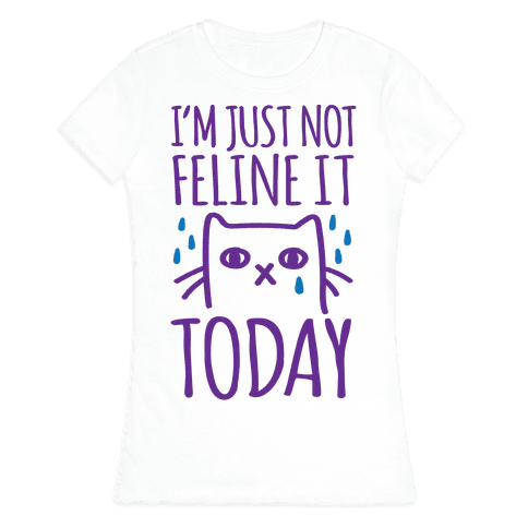 I'm Just Not Feline it Today Womens T-Shirt
