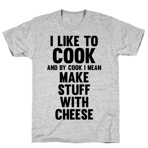 I Like To Cook & By Cook I Mean Make Stuff With Cheese Mens T-Shirt