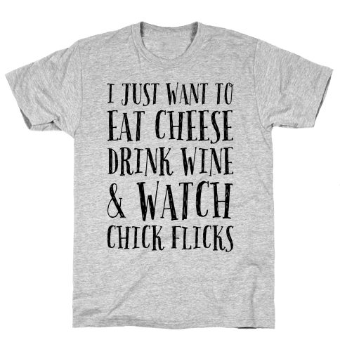 I Just Want To Eat Cheese Drink Wine & Watch Chick Flicks Mens T-Shirt
