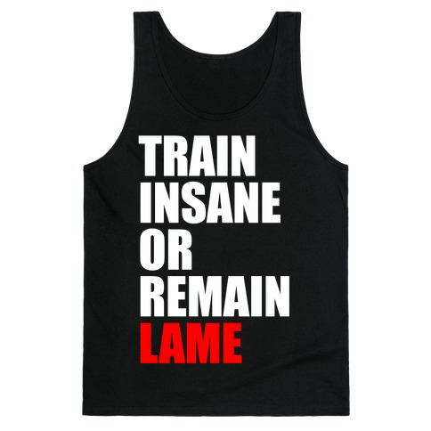 Train Insane Or Remain Lame Tank Top