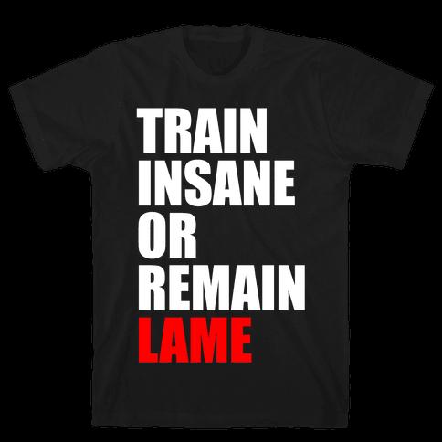 Train Insane Or Remain Lame Mens T-Shirt