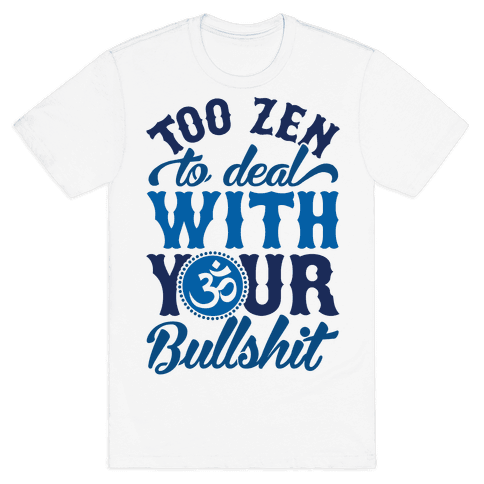 Too Zen To Deal With Your Bullshit Mens T-Shirt