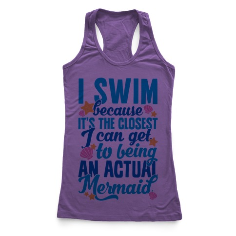 I Swim Because It's The Closest I Can Get To Being An Actual Mermaid Racerback Tank Top