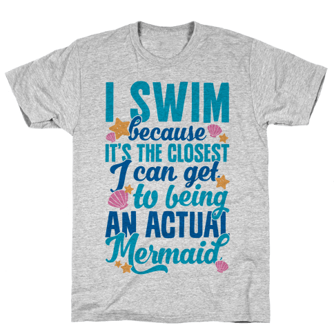 I Swim Because It's The Closest I Can Get To Being An Actual Mermaid Mens T-Shirt