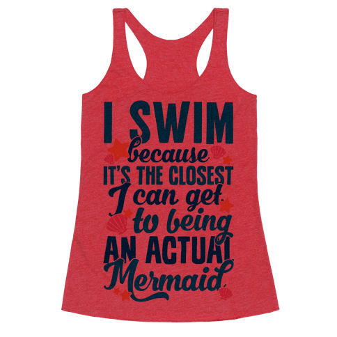 I Swim Because It's The Closest I Can Get To Being An Actual Mermaid