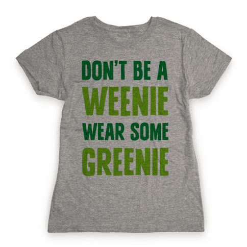 Don't Be A Weenie Wear Some Greenie Womens T-Shirt