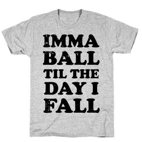 Imma Ball Til The Day I Fall T-Shirt