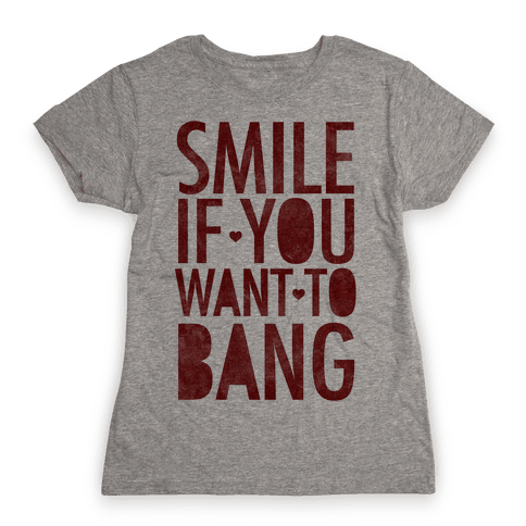 Smile If You Want To Bang Womens T-Shirt