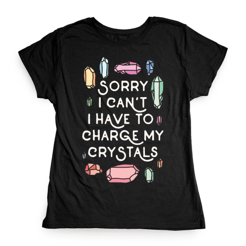 Sorry I Can't I Have To Charge My Crystals Womens T-Shirt