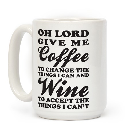 Oh Lord Give Me Coffee To Change The Thigns I Can And Wine To Accept The Things I Can T Coffee Mugs Lookhuman