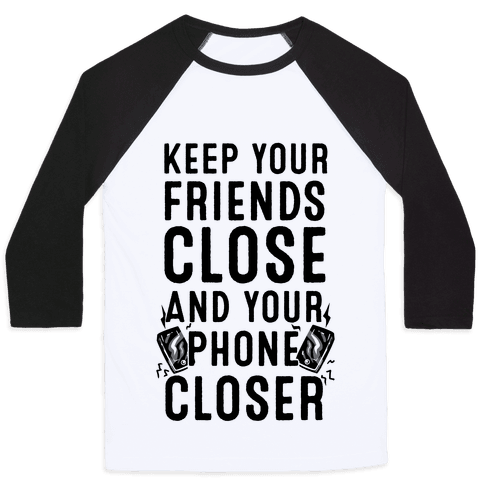Keep Your Friends Close and your Phone Closer Baseball Tee
