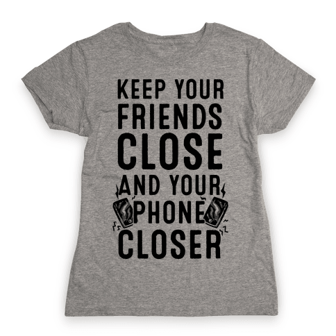 Keep Your Friends Close and your Phone Closer Womens T-Shirt
