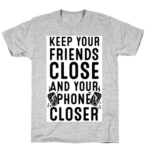 Keep Your Friends Close and your Phone Closer T-Shirt