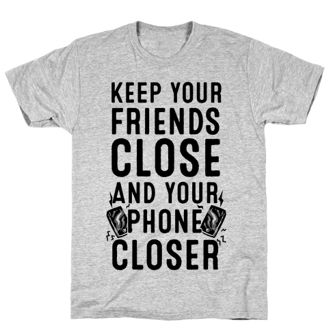 Keep Your Friends Close and your Phone Closer Mens T-Shirt