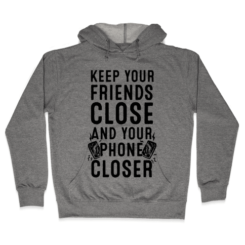 Keep Your Friends Close and your Phone Closer Hooded Sweatshirt