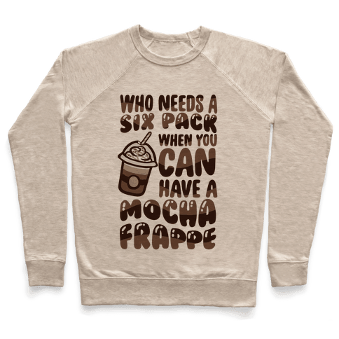 Who Needs A Six Pack When You Can Have A Mocha Frappe Pullover