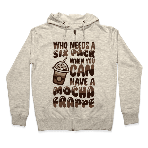 Who Needs A Six Pack When You Can Have A Mocha Frappe Zip Hoodie