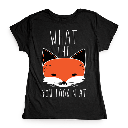 What The Fox You Lookin At Womens T-Shirt