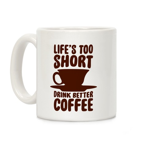 Life's Too Short, Drink Better Coffee Coffee Mug