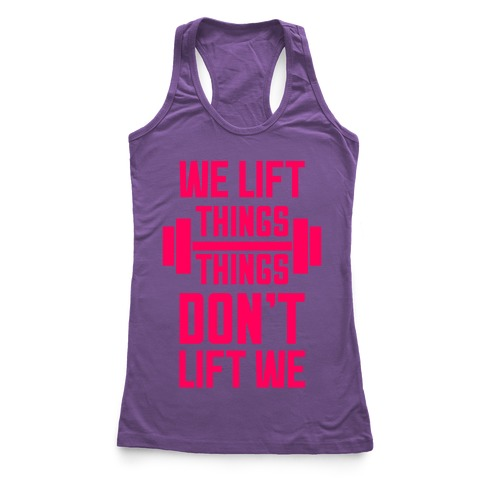 We Lift Things, Things Don't Lift We Racerback Tank Top