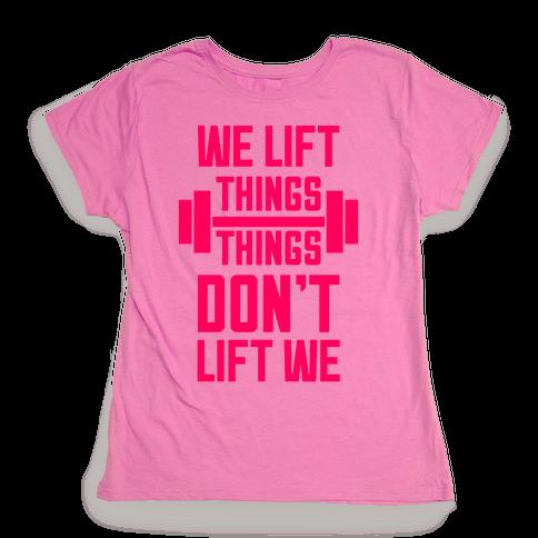 We Lift Things, Things Don't Lift We Womens T-Shirt
