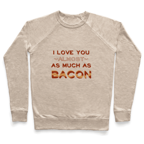 I Love You Almost As Much As Bacon Pullover