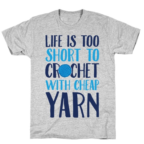 Life Is Too Short To Crochet With Cheap Yarn T-Shirt