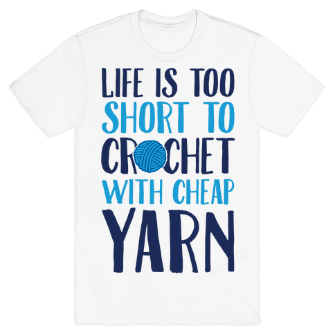Life Is Too Short To Crochet With Cheap Yarn Mens T-Shirt