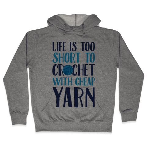 Life Is Too Short To Crochet With Cheap Yarn Hooded Sweatshirt
