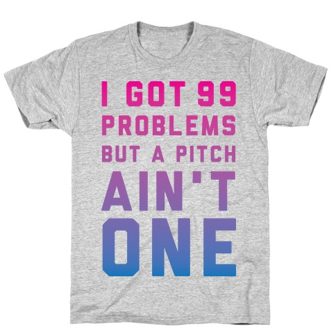 I Got 99 Problems But a Pitch Ain't One T-Shirt