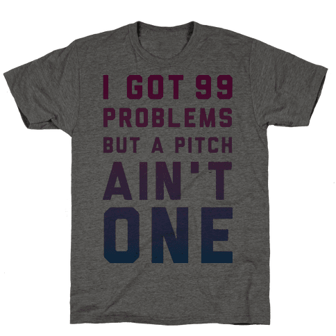 I Got 99 Problems But a Pitch Ain't One Mens T-Shirt