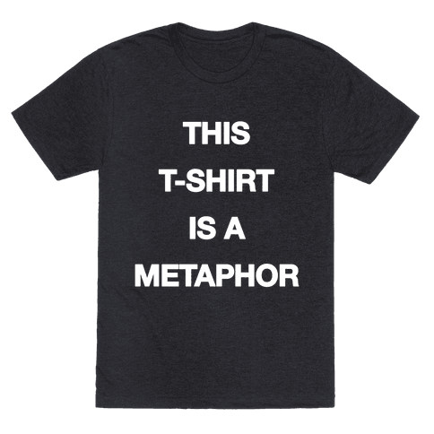 This T-shirt Is A Metaphor