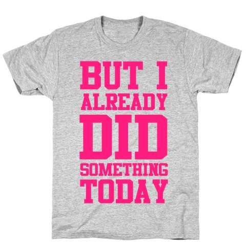 But I Already Did Something Today T-Shirt