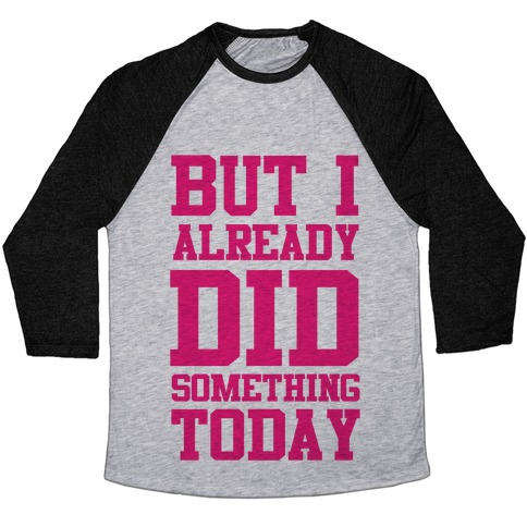 But I Already Did Something Today Baseball Tee