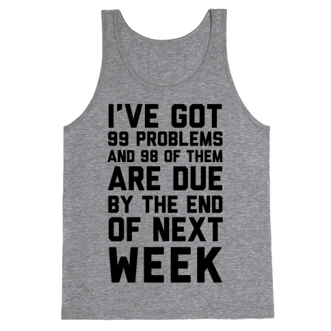 I Got 99 Problems and 98 Are Due Next Week Tank Top