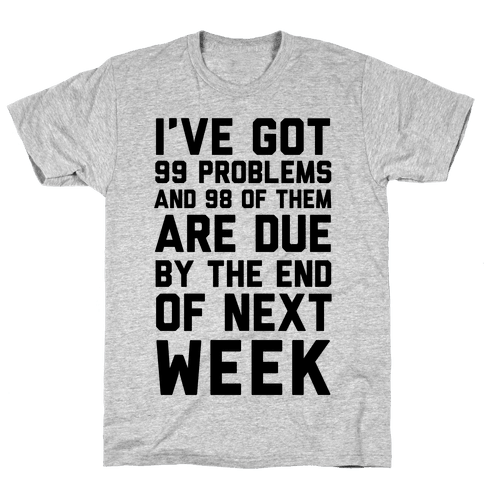 I Got 99 Problems and 98 Are Due Next Week Mens T-Shirt