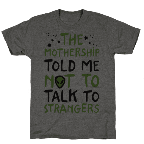 The Mothership Told Me Not to Talk to Strangers Mens T-Shirt