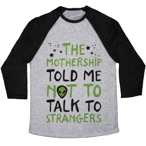 The Mothership Told Me Not to Talk to Strangers Baseball Tee