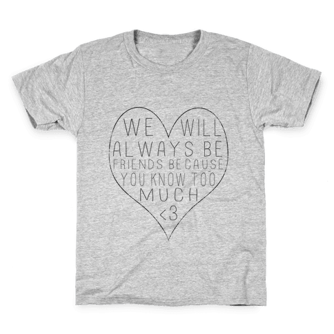 We Will Always be Friends Because You Know Too Much Kids T-Shirt