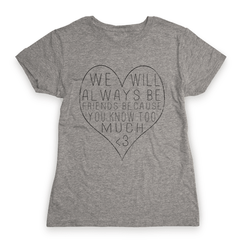 We Will Always be Friends Because You Know Too Much Womens T-Shirt