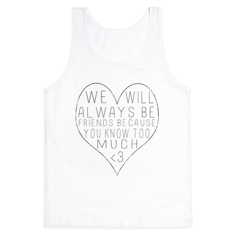 We Will Always be Friends Because You Know Too Much Tank Top