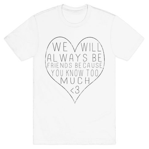 We Will Always be Friends Because You Know Too Much Mens T-Shirt