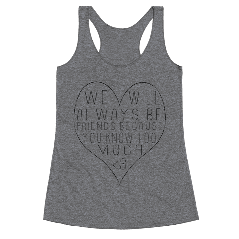 We Will Always be Friends Because You Know Too Much Racerback Tank Top