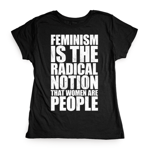 Feminism Is The Radical Notion That Women Are People Womens T-Shirt